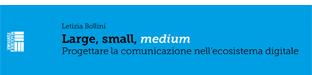 Large, small, medium. Progettare la comunicazione nell'ecosistema digitale.