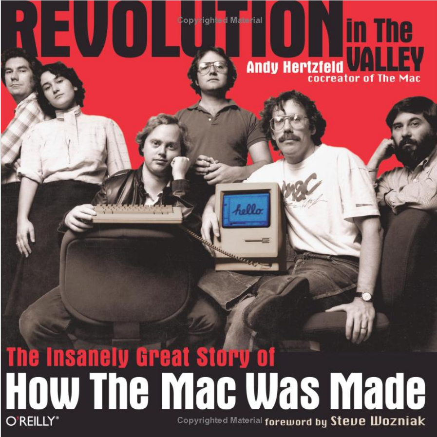 Revolution in The Valley: The Insanely Great Story of How the Mac Was Made by Andy Hertzfeld